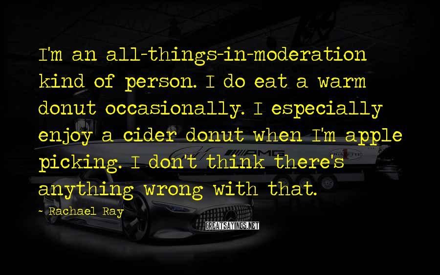 Rachael Ray Sayings: I'm an all-things-in-moderation kind of person. I do eat a warm donut occasionally. I especially