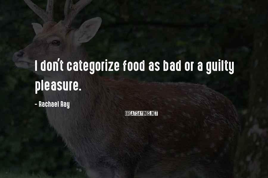 Rachael Ray Sayings: I don't categorize food as bad or a guilty pleasure.