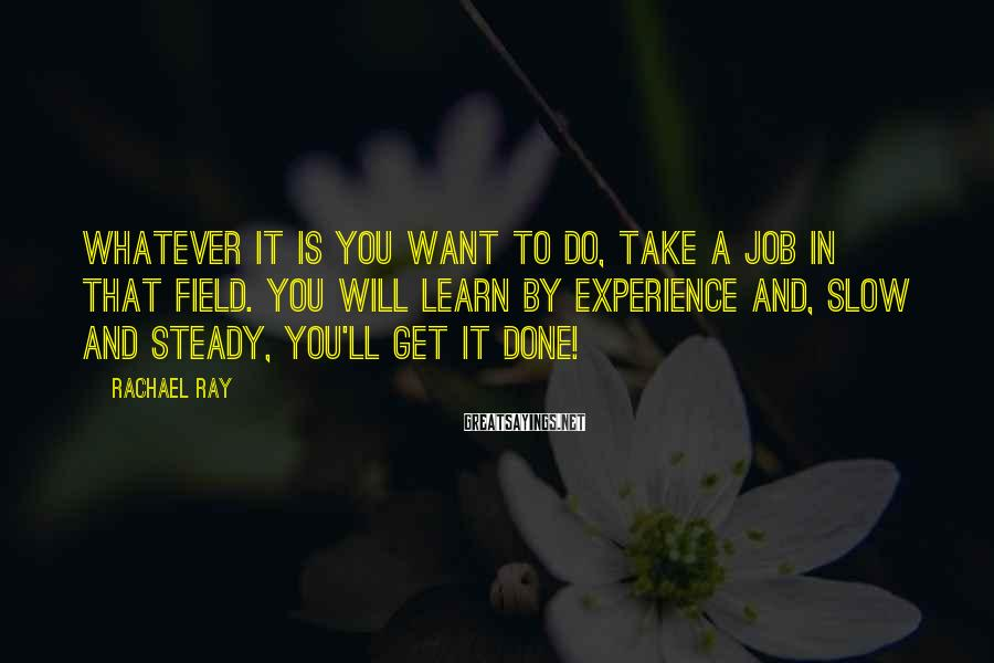Rachael Ray Sayings: Whatever it is you want to do, take a job in that field. You will