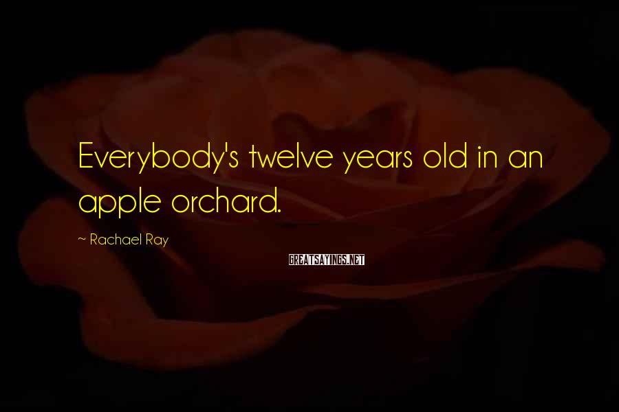 Rachael Ray Sayings: Everybody's twelve years old in an apple orchard.