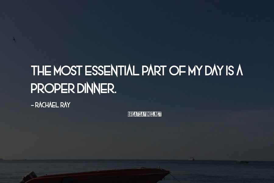 Rachael Ray Sayings: The most essential part of my day is a proper dinner.