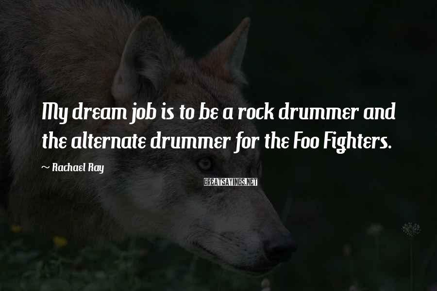 Rachael Ray Sayings: My dream job is to be a rock drummer and the alternate drummer for the
