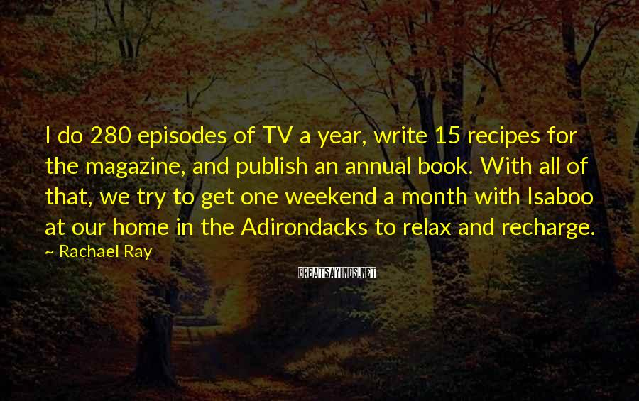 Rachael Ray Sayings: I do 280 episodes of TV a year, write 15 recipes for the magazine, and