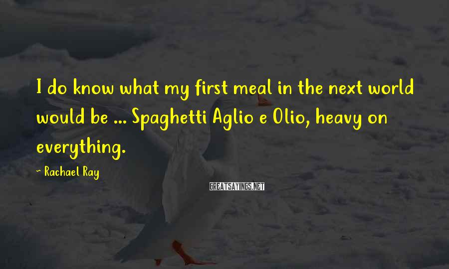 Rachael Ray Sayings: I do know what my first meal in the next world would be ... Spaghetti