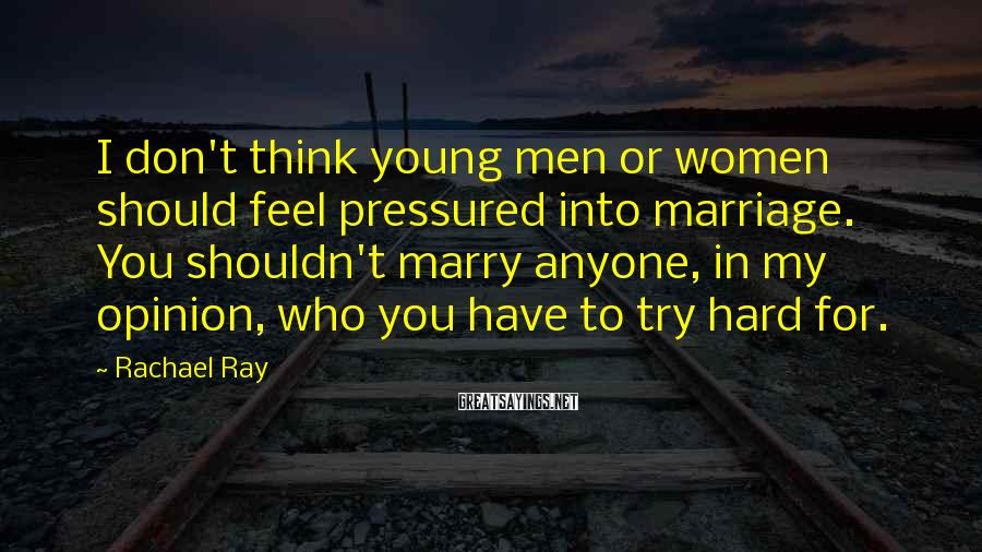 Rachael Ray Sayings: I don't think young men or women should feel pressured into marriage. You shouldn't marry