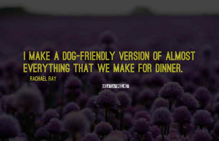 Rachael Ray Sayings: I make a dog-friendly version of almost everything that we make for dinner.