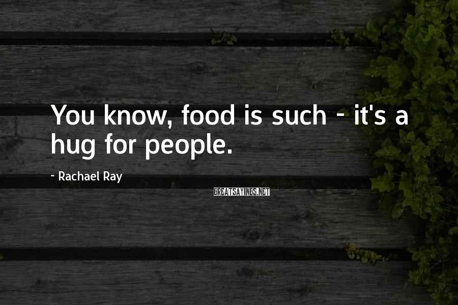 Rachael Ray Sayings: You know, food is such - it's a hug for people.