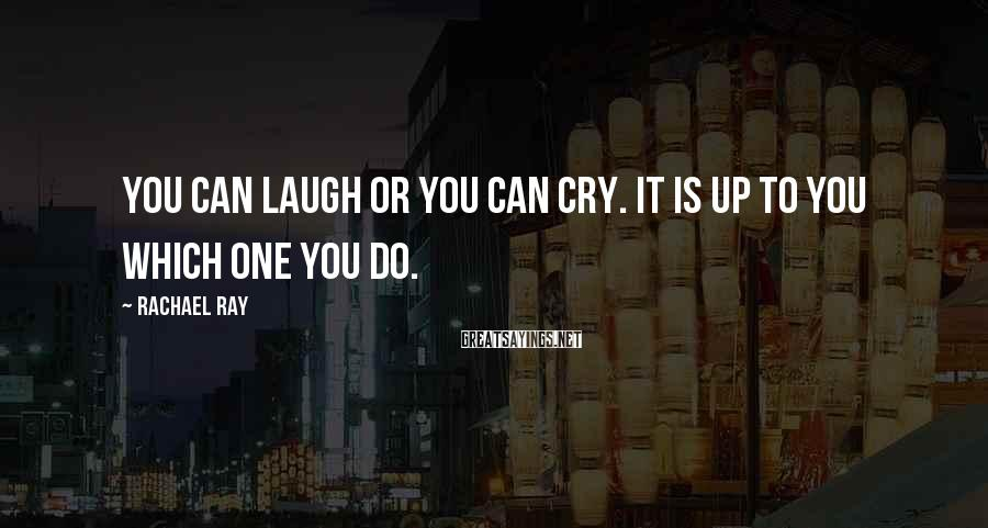 Rachael Ray Sayings: You can laugh or you can cry. It is up to you which one you