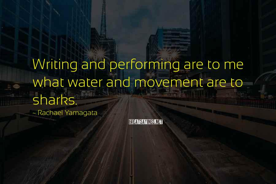 Rachael Yamagata Sayings: Writing and performing are to me what water and movement are to sharks.