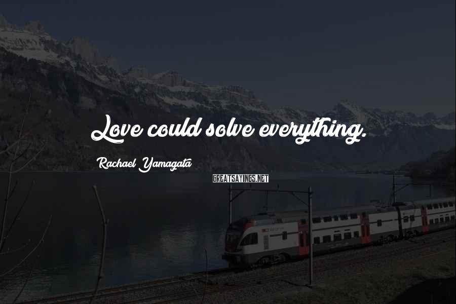 Rachael Yamagata Sayings: Love could solve everything.