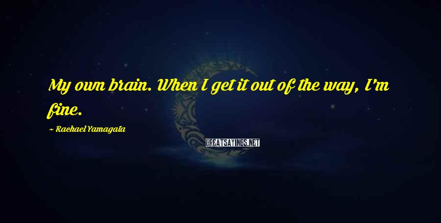 Rachael Yamagata Sayings: My own brain. When I get it out of the way, I'm fine.
