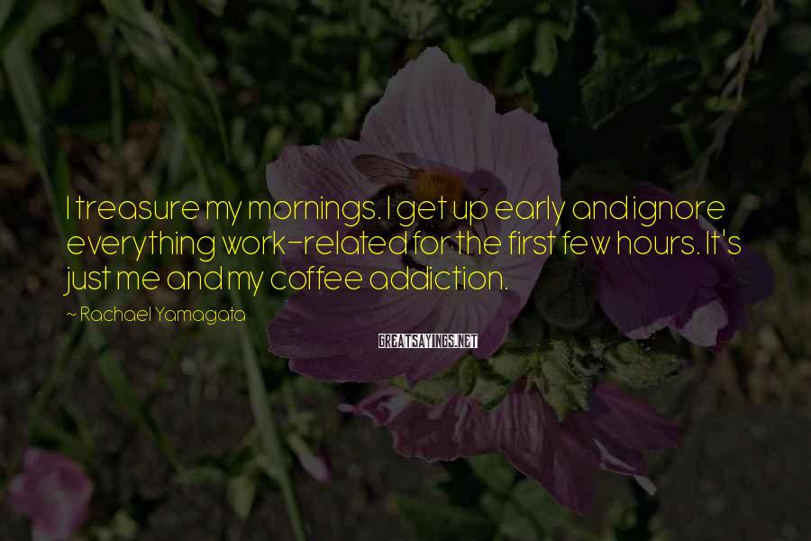 Rachael Yamagata Sayings: I treasure my mornings. I get up early and ignore everything work-related for the first