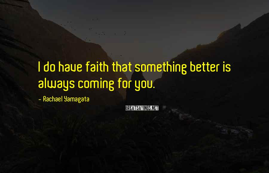 Rachael Yamagata Sayings: I do have faith that something better is always coming for you.