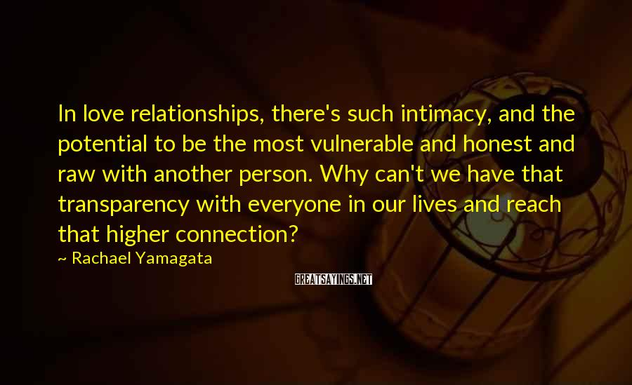 Rachael Yamagata Sayings: In love relationships, there's such intimacy, and the potential to be the most vulnerable and