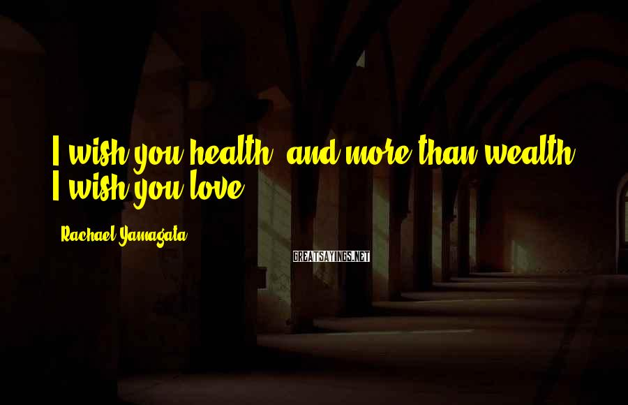 Rachael Yamagata Sayings: I wish you health, and more than wealth, I wish you love
