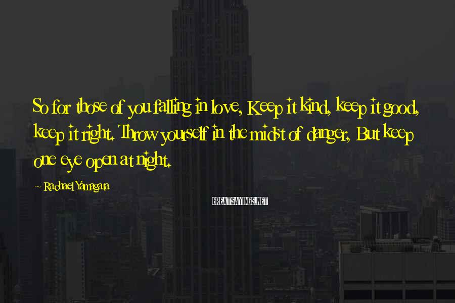 Rachael Yamagata Sayings: So for those of you falling in love, Keep it kind, keep it good, keep