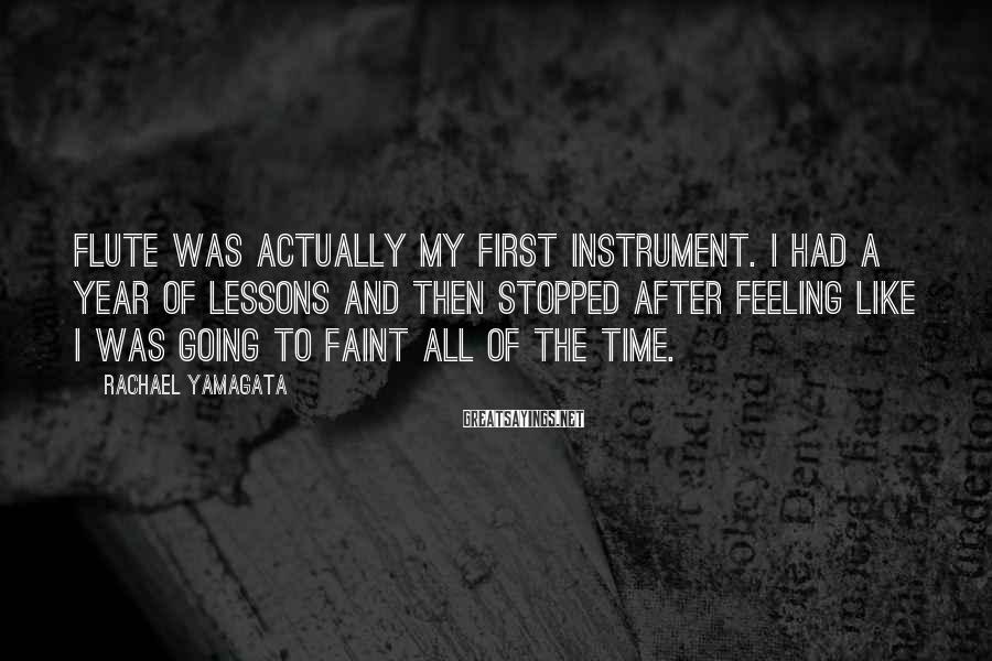 Rachael Yamagata Sayings: Flute was actually my first instrument. I had a year of lessons and then stopped