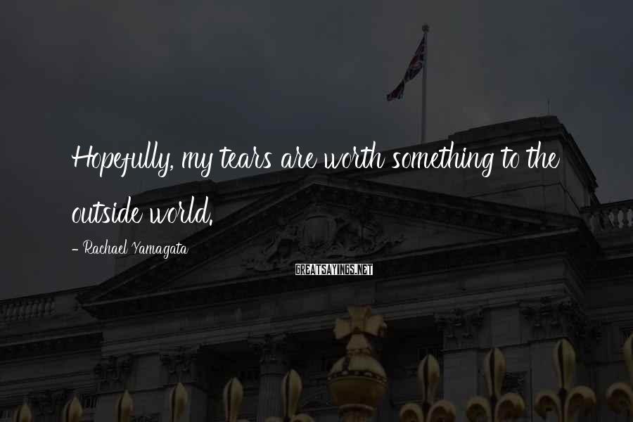 Rachael Yamagata Sayings: Hopefully, my tears are worth something to the outside world.