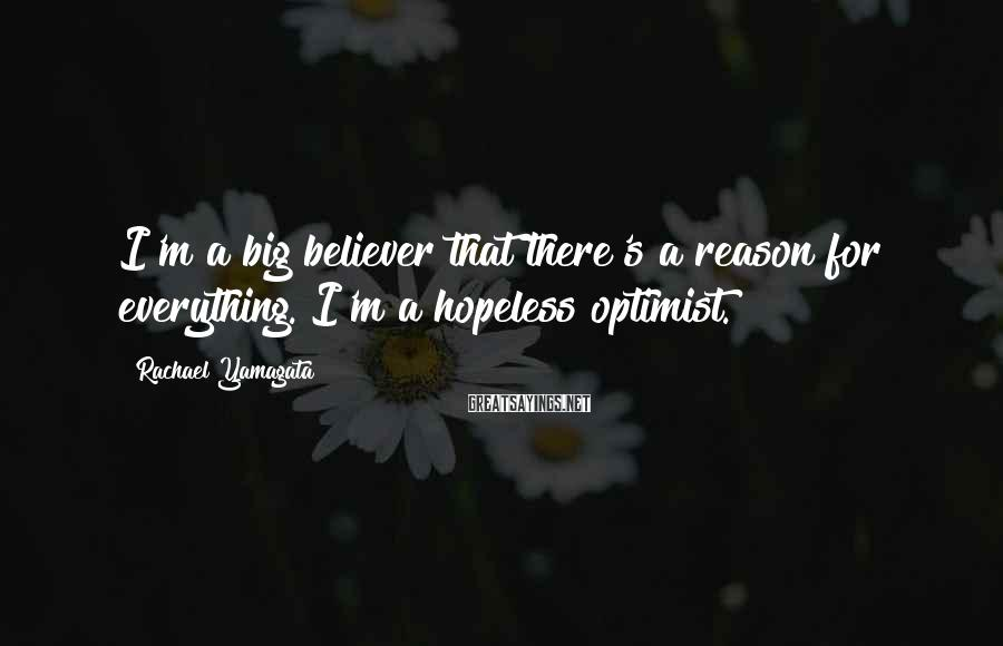 Rachael Yamagata Sayings: I'm a big believer that there's a reason for everything. I'm a hopeless optimist.