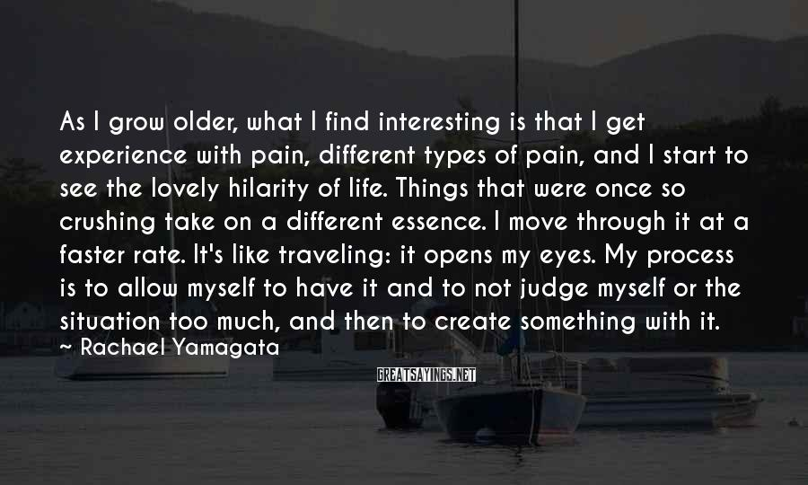Rachael Yamagata Sayings: As I grow older, what I find interesting is that I get experience with pain,