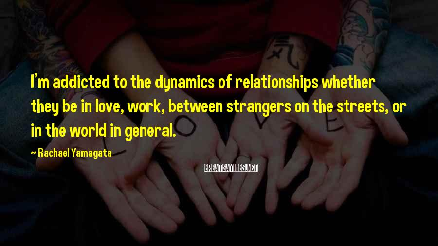 Rachael Yamagata Sayings: I'm addicted to the dynamics of relationships whether they be in love, work, between strangers