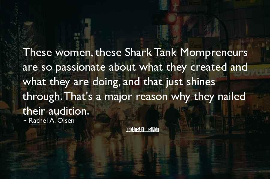 Rachel A. Olsen Sayings: These women, these Shark Tank Mompreneurs are so passionate about what they created and what