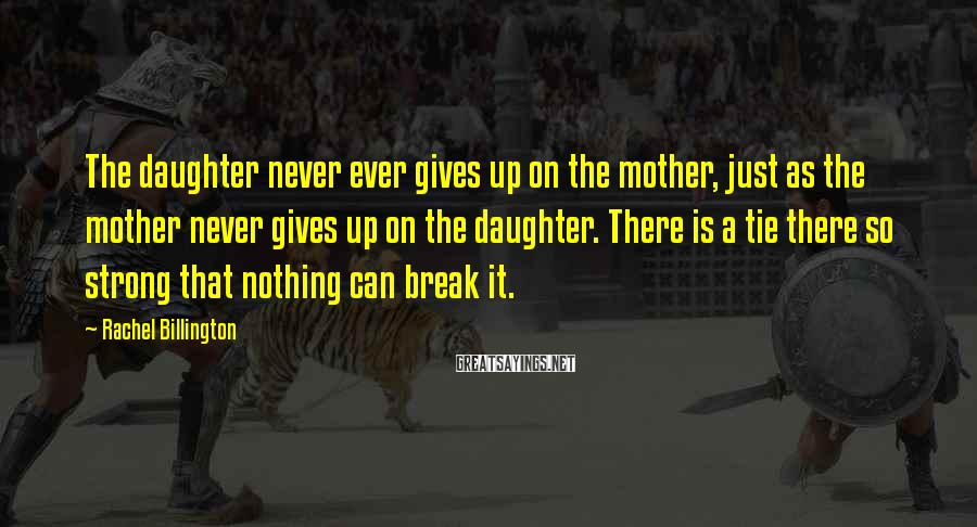 Rachel Billington Sayings: The daughter never ever gives up on the mother, just as the mother never gives
