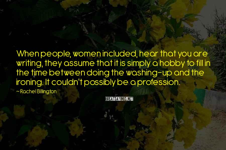 Rachel Billington Sayings: When people, women included, hear that you are writing, they assume that it is simply