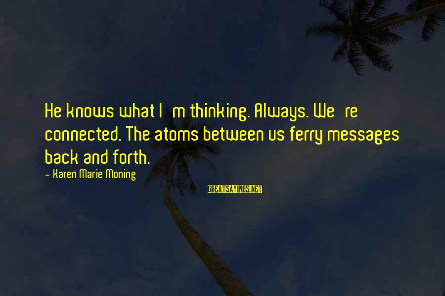 Rachel Donelson Sayings By Karen Marie Moning: He knows what I'm thinking. Always. We're connected. The atoms between us ferry messages back