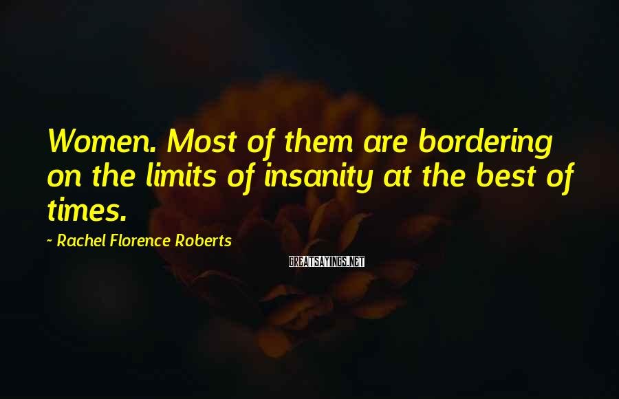 Rachel Florence Roberts Sayings: Women. Most of them are bordering on the limits of insanity at the best of