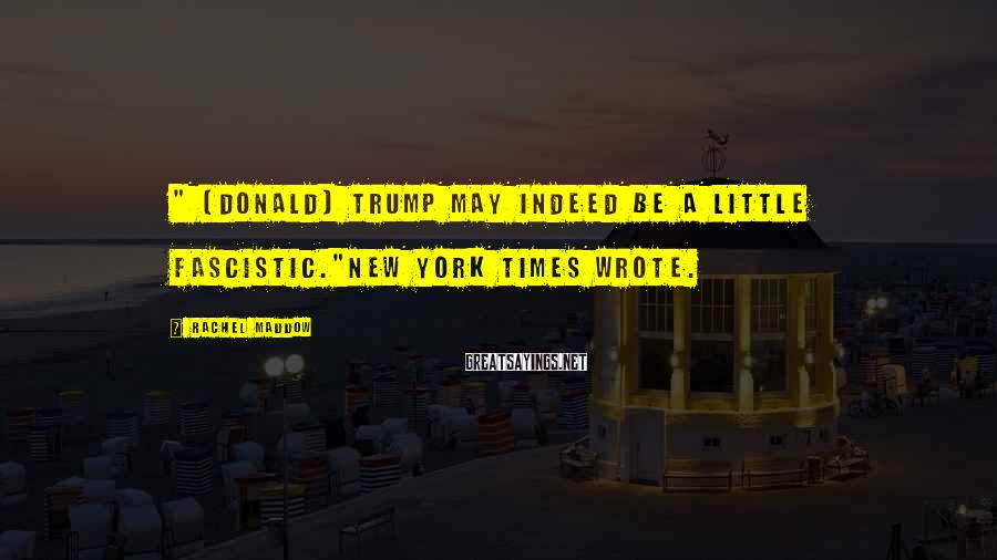 """Rachel Maddow Sayings: """" [Donald] Trump may indeed be a little fascistic.""""New York Times wrote."""