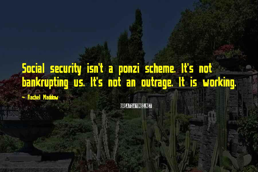Rachel Maddow Sayings: Social security isn't a ponzi scheme. It's not bankrupting us. It's not an outrage. It