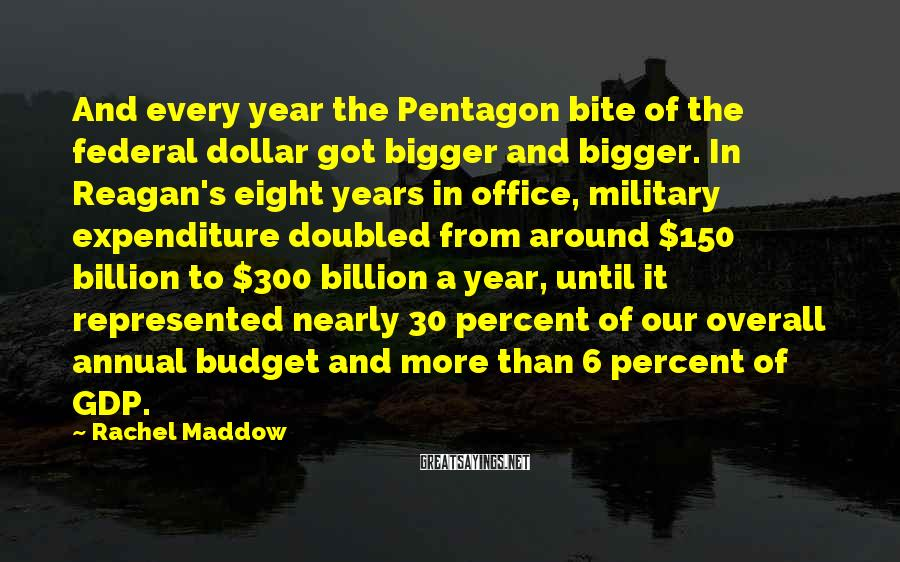 Rachel Maddow Sayings: And every year the Pentagon bite of the federal dollar got bigger and bigger. In