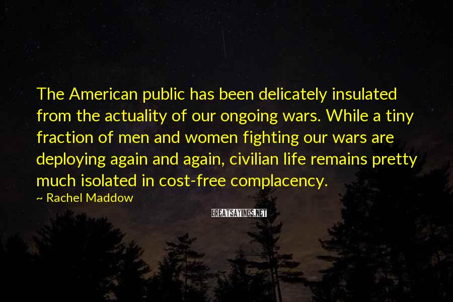 Rachel Maddow Sayings: The American public has been delicately insulated from the actuality of our ongoing wars. While