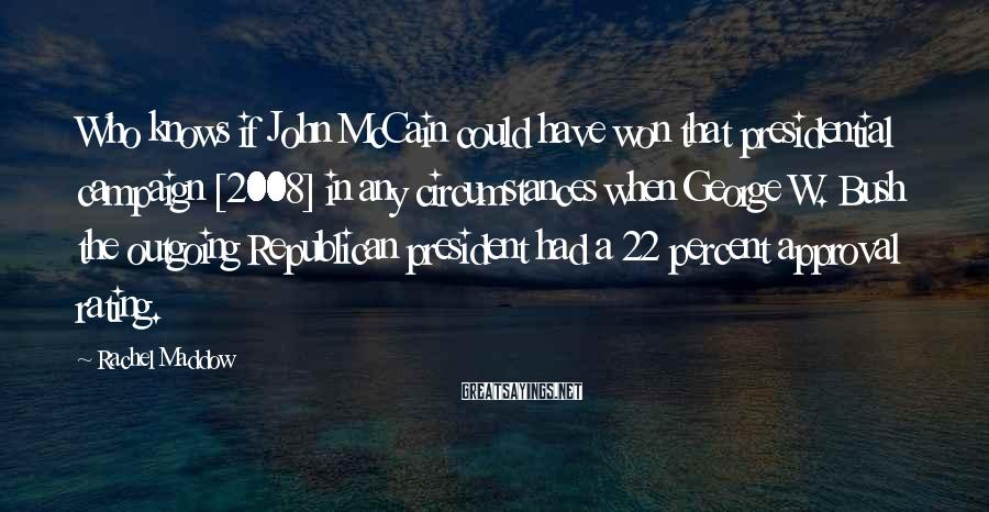 Rachel Maddow Sayings: Who knows if John McCain could have won that presidential campaign [2008] in any circumstances