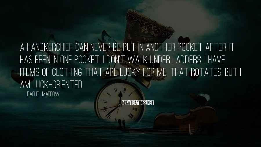 Rachel Maddow Sayings: A handkerchief can never be put in another pocket after it has been in one