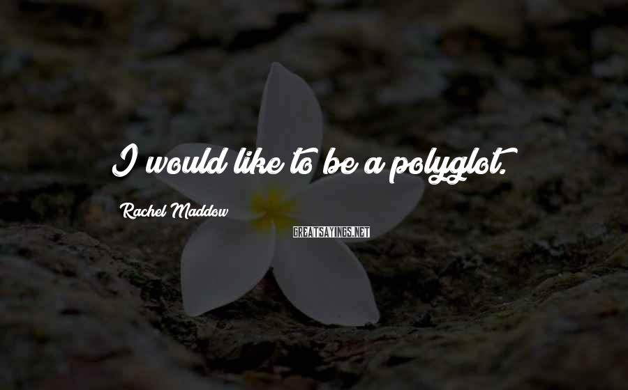 Rachel Maddow Sayings: I would like to be a polyglot.