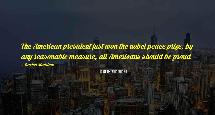 Rachel Maddow Sayings: The American president just won the nobel peace prize, by any reasonable measure, all Americans