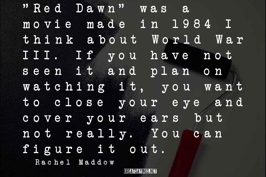 """Rachel Maddow Sayings: """"Red Dawn"""" was a movie made in 1984 I think about World War III. If"""
