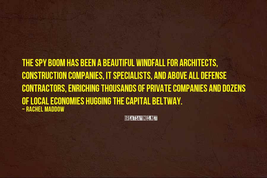 Rachel Maddow Sayings: The spy boom has been a beautiful windfall for architects, construction companies, IT specialists, and