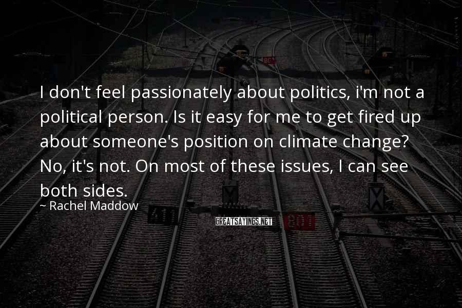 Rachel Maddow Sayings: I don't feel passionately about politics, i'm not a political person. Is it easy for