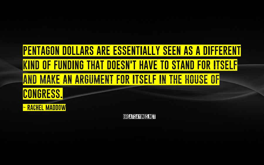 Rachel Maddow Sayings: Pentagon dollars are essentially seen as a different kind of funding that doesn't have to