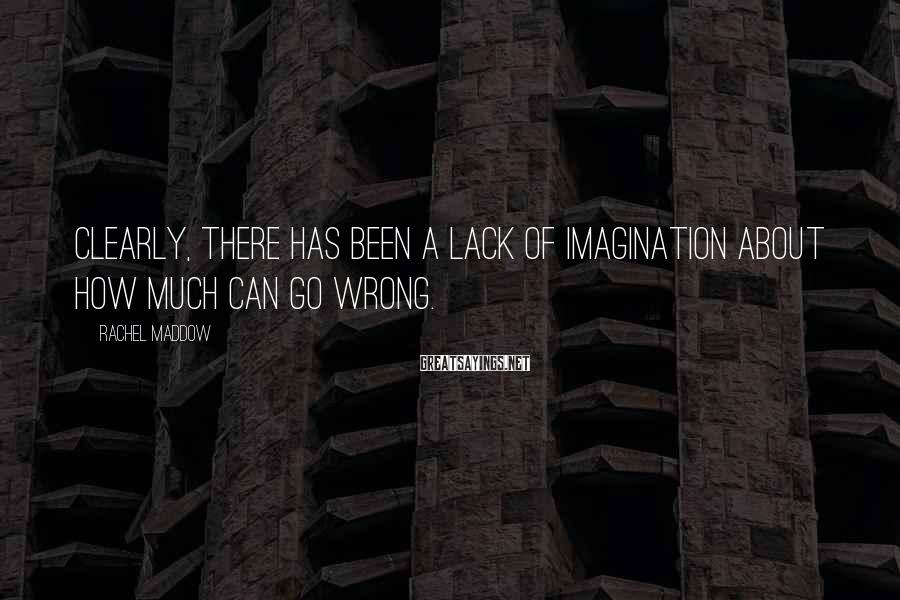 Rachel Maddow Sayings: Clearly, there has been a lack of imagination about how much can go wrong.