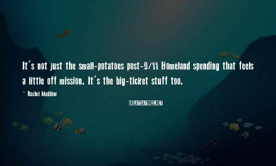 Rachel Maddow Sayings: It's not just the small-potatoes post-9/11 Homeland spending that feels a little off mission. It's