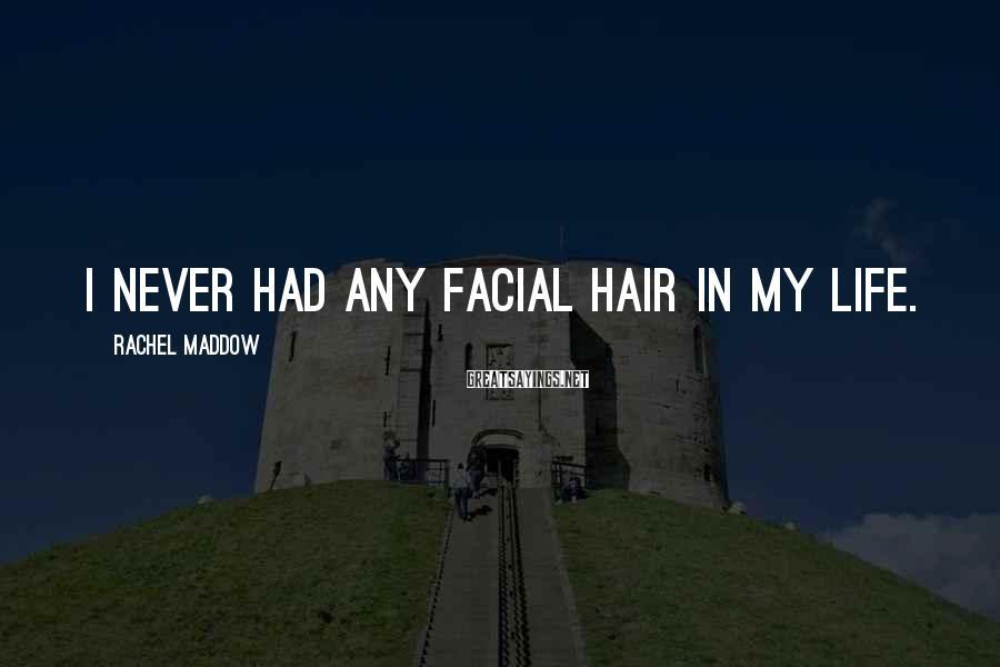 Rachel Maddow Sayings: I never had any facial hair in my life.