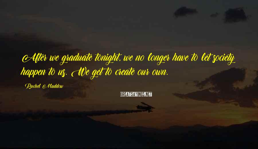 Rachel Maddow Sayings: After we graduate tonight, we no longer have to let society happen to us. We
