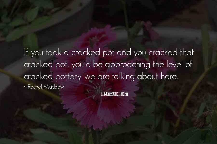 Rachel Maddow Sayings: If you took a cracked pot and you cracked that cracked pot, you'd be approaching