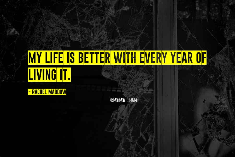Rachel Maddow Sayings: My life is better with every year of living it.