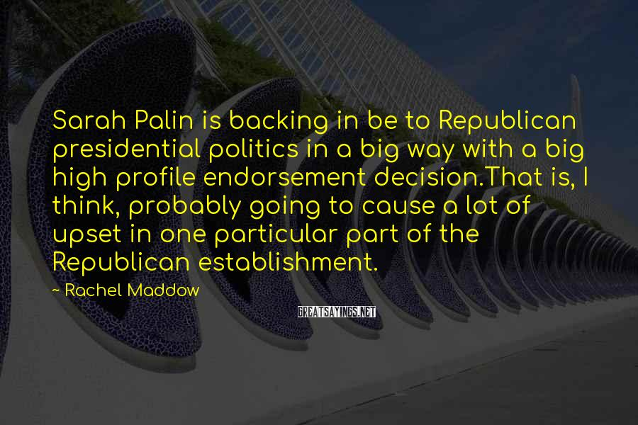 Rachel Maddow Sayings: Sarah Palin is backing in be to Republican presidential politics in a big way with