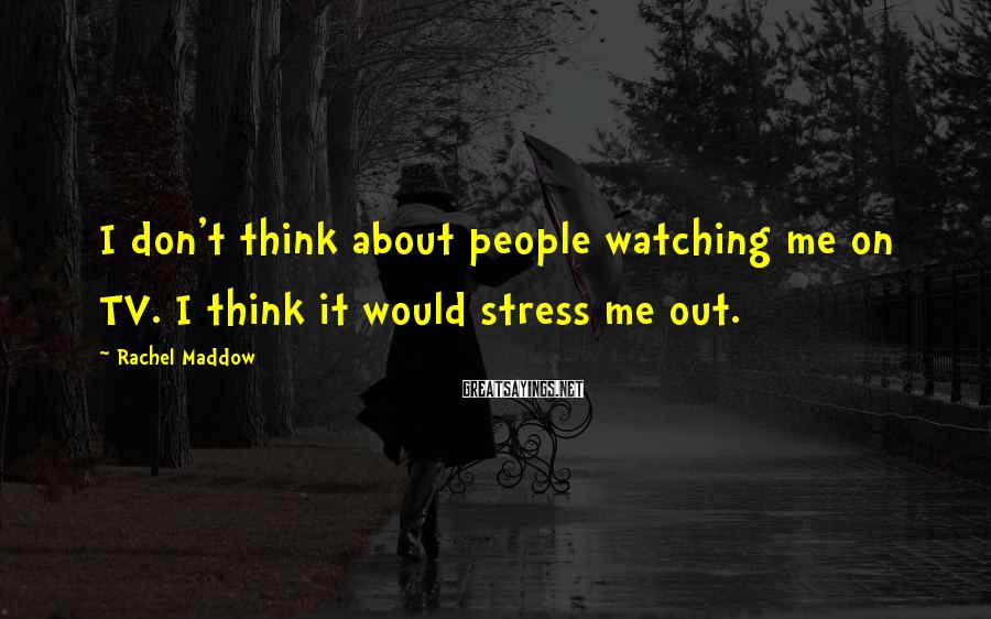 Rachel Maddow Sayings: I don't think about people watching me on TV. I think it would stress me